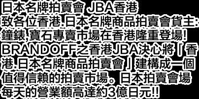 日本名牌拍賣會 JBA香港致各位香港.日本名牌商品拍賣會貨主:鐘錶,寶石專賣市場在香港隆重登場!BRANDOFF之香港JBA決心將「香港.日本名牌商品拍賣會」建構成一個值得信賴的拍賣市場。日本拍賣會場每天的營業額高達約3億日元!!